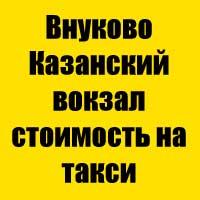 Внуково Казанский вокзал стоимость на такси