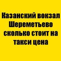 Казанский вокзал Шереметьево сколько стоит на такси цена