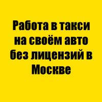Работа в такси на своём авто без лицензий в Москве