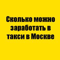 Сколько можно заработать в такси в Москве