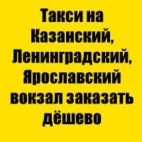 Такси на Казанский, Ленинградский, Ярославский вокзал заказать дёшево