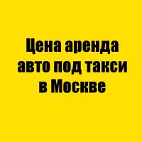 Цена аренда авто под такси в Москве