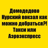 Домодедово Курский вокзал как можно добраться?! Такси или Аэроэкспресс
